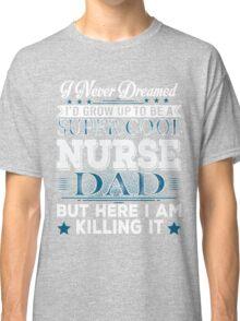 I'd Grow Up Super Cool Nurse Dad Classic T-Shirt