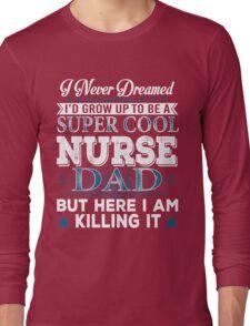 I'd Grow Up Super Cool Nurse Dad Long Sleeve T-Shirt