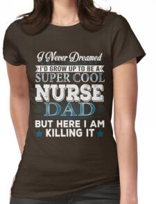 I'd Grow Up Super Cool Nurse Dad Womens Fitted T-Shirt