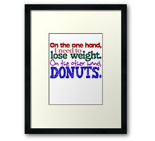 On the one hand, i need to lose weight. on the other hand, donuts. Framed Print