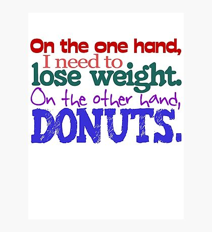 On the one hand, i need to lose weight. on the other hand, donuts. Photographic Print