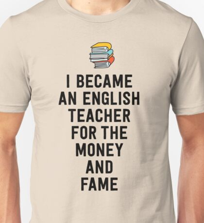 I became an english teacher for the money and fame Unisex T-Shirt