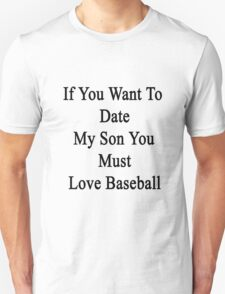 If You Want To Date My Son You Must Love Baseball  Unisex T-Shirt
