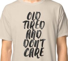 Old Tired and Don't care Classic T-Shirt