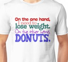 On the one hand, i need to lose weight. on the other hand, donuts. Unisex T-Shirt