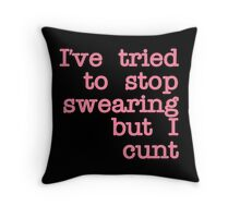 I've Tried to Stop Swearing but I Cunt Throw Pillow