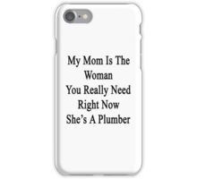My Mom Is The Woman You Really Need Right Now She's A Plumber  iPhone Case/Skin