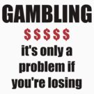 GAMBLING - it's only a problem if you're losing by darrensurrey
