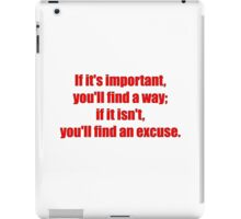 If it's important, you'll find a way; if it isn't, you'll find an excuse. iPad Case/Skin