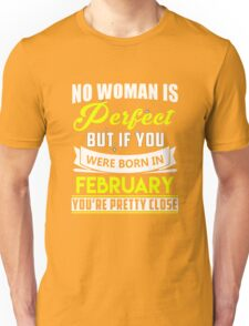 No woman is perfect but if you were born in february you're pretty close Unisex T-Shirt