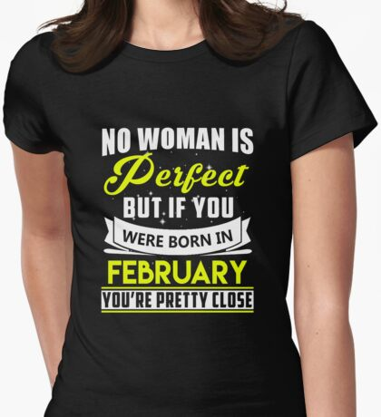 No woman is perfect but if you were born in february you're pretty close Womens Fitted T-Shirt