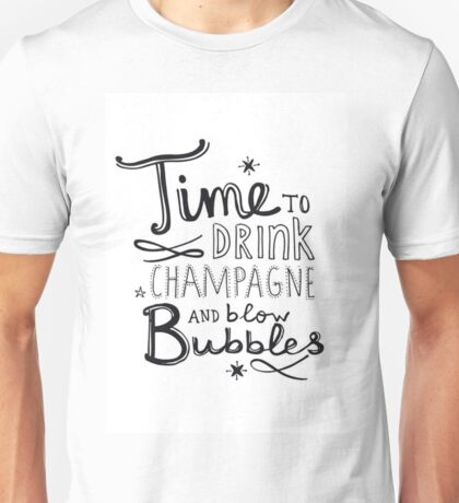 TIME TO DRINK CHAMPAGNE AND BLOW BUBBLES Unisex T-Shirt