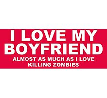 I LOVE MY BOYFRIEND Almost As Much As I Love Killing Zombies Photographic Print