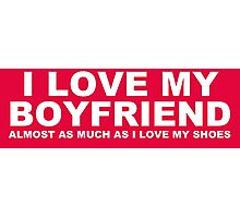 I LOVE MY BOYFRIEND Almost As Much As I Love My Shoes Photographic Print