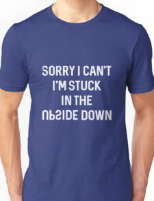 Sorry I can't I'm stuck in the upside down Unisex T-Shirt