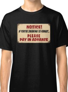 NOTICE! if you're drinking to forget.. Please pay in advance Classic T-Shirt