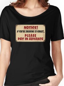 NOTICE! if you're drinking to forget.. Please pay in advance Women's Relaxed Fit T-Shirt