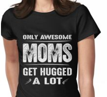 Only awesome moms get hugged a lot Womens Fitted T-Shirt