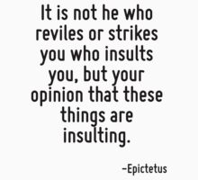 It is not he who reviles or strikes you who insults you, but your opinion that these things are insulting. by Quotr