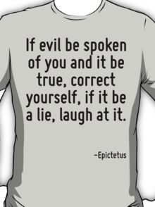 If evil be spoken of you and it be true, correct yourself, if it be a lie, laugh at it. T-Shirt