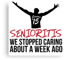 Hilarious 'Senioritis 2015: We Stopped Caring About a Week Ago' T-Shirt Canvas Print