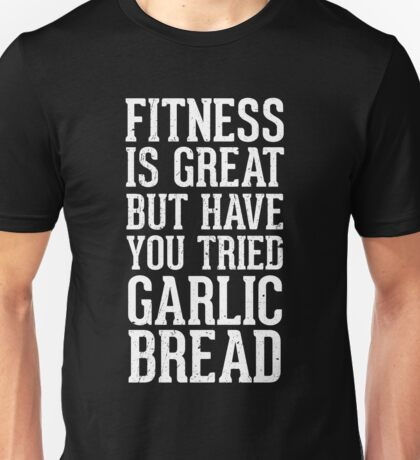 Fitness is great but have you tried garlic bread Unisex T-Shirt