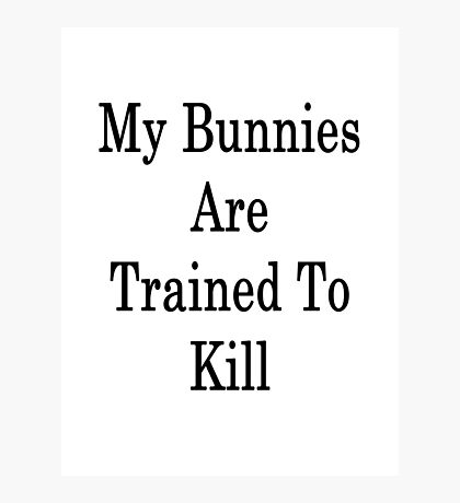 My Bunnies Are Trained To Kill Photographic Print