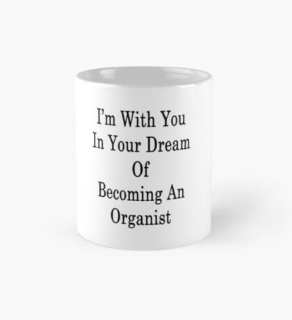 I'm With You In Your Dream Of Becoming An Organist  Mug
