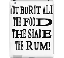 You burnt all the food, the shade, the rum! iPad Case/Skin
