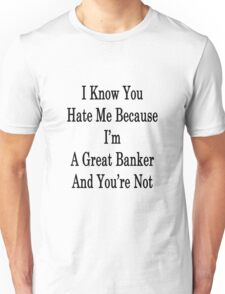 I Know You Hate Me Because I'm A Great Banker And You're Not  Unisex T-Shirt