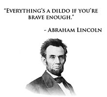 Abraham Lincoln Quote - Everything's a dildo... by Captain McBadass