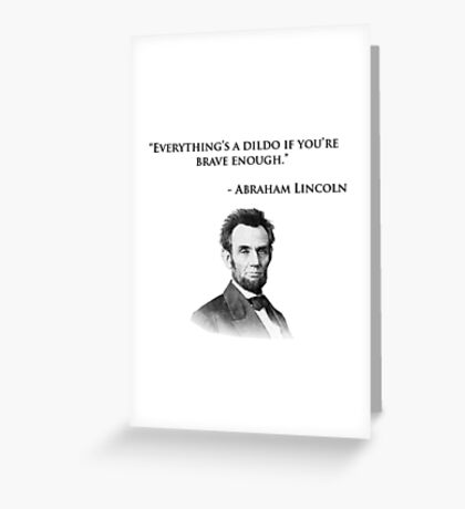 Abraham Lincoln Quote - Everything's a dildo... Greeting Card
