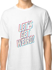 Let's Get Weird! Classic T-Shirt
