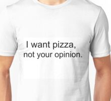 i want pizza, not your opinion  Unisex T-Shirt