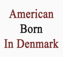American Born In Denmark  by supernova23