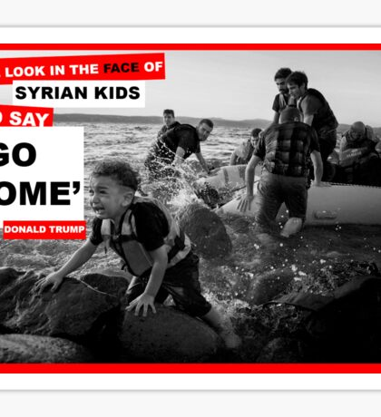 """I will look in the face of Syrian kids and say go home"" - Donald Trump - Refugee Crisis Sticker"