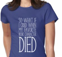 So What If I Cried When My Favorite Book Character Died Womens Fitted T-Shirt