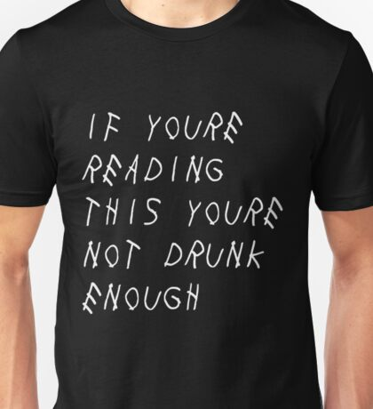 if you're reading this you're not drunk enough Unisex T-Shirt