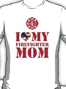 I LOVE MY FIREFIGHTER MOM T-Shirt
