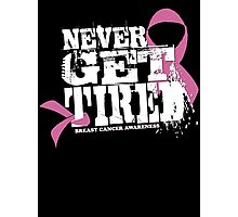 """Never Get Tired """" Breast Cancer Awareness"""" Tee Photographic Print"""