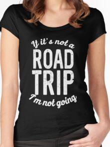 If it's not a road trip I'm not going Women's Fitted Scoop T-Shirt