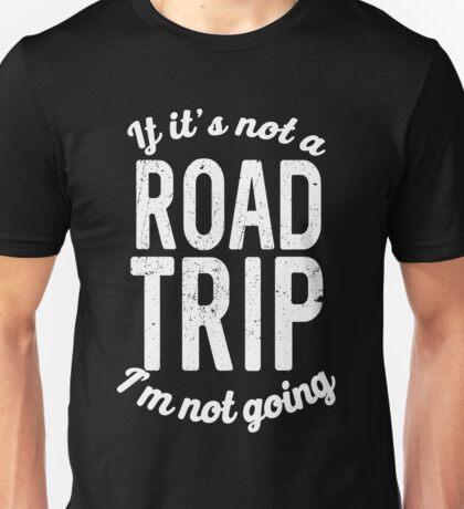 If it's not a road trip I'm not going Unisex T-Shirt