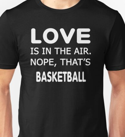 Love is in the air.nope, that's Basketball T-shirts Unisex T-Shirt