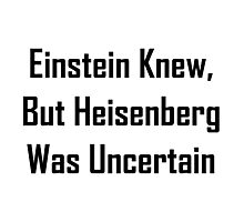 Einstein Knew, But Heisenberg Was Uncertain Photographic Print