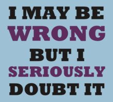 I MAY BE WRONG BUT I SERIOUSLY DOUBT IT Kids Tee