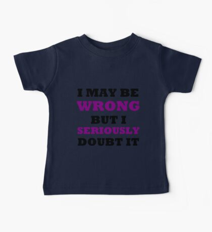 I MAY BE WRONG BUT I SERIOUSLY DOUBT IT Baby Tee