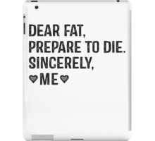 Dear Fat, Prepare To Die -Sincerely Me with Black Ink   Women's Workout Motivation Shirt, Fitspo Quote iPad Case/Skin