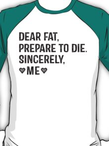 Dear Fat, Prepare To Die -Sincerely Me with Black Ink | Women's Workout Motivation Shirt, Fitspo Quote T-Shirt