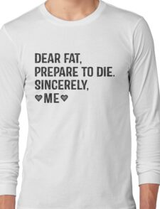 Dear Fat, Prepare To Die -Sincerely Me with Black Ink | Women's Workout Motivation Shirt, Fitspo Quote Long Sleeve T-Shirt