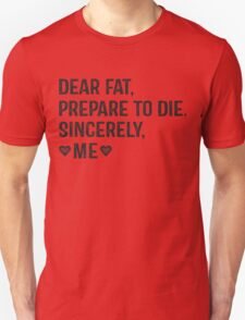 Dear Fat, Prepare To Die -Sincerely Me with Black Ink | Women's Workout Motivation Shirt, Fitspo Quote Unisex T-Shirt